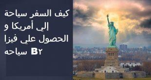 كيف السفر سياحة إلي أمريكا و الحصول علي فيزا سياحه B2