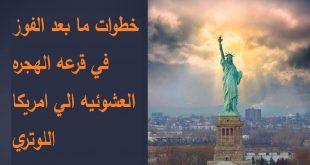 خطوات ما بعد الفوز في قرعه الهجره العشوئيه الي امريكا اللوتري